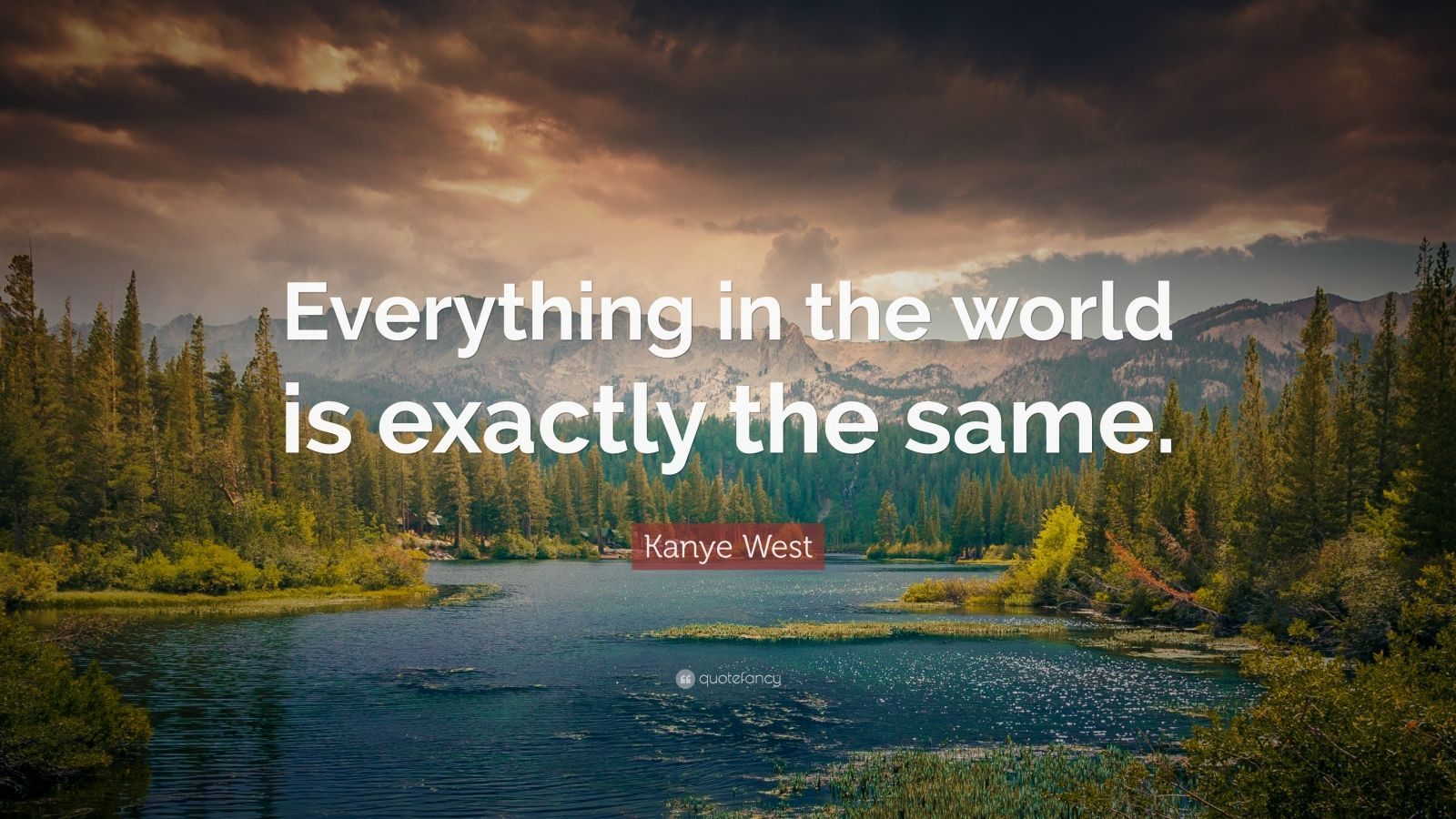 """Kanye West Quote: """"Everything in the world is exactly the same."""""""