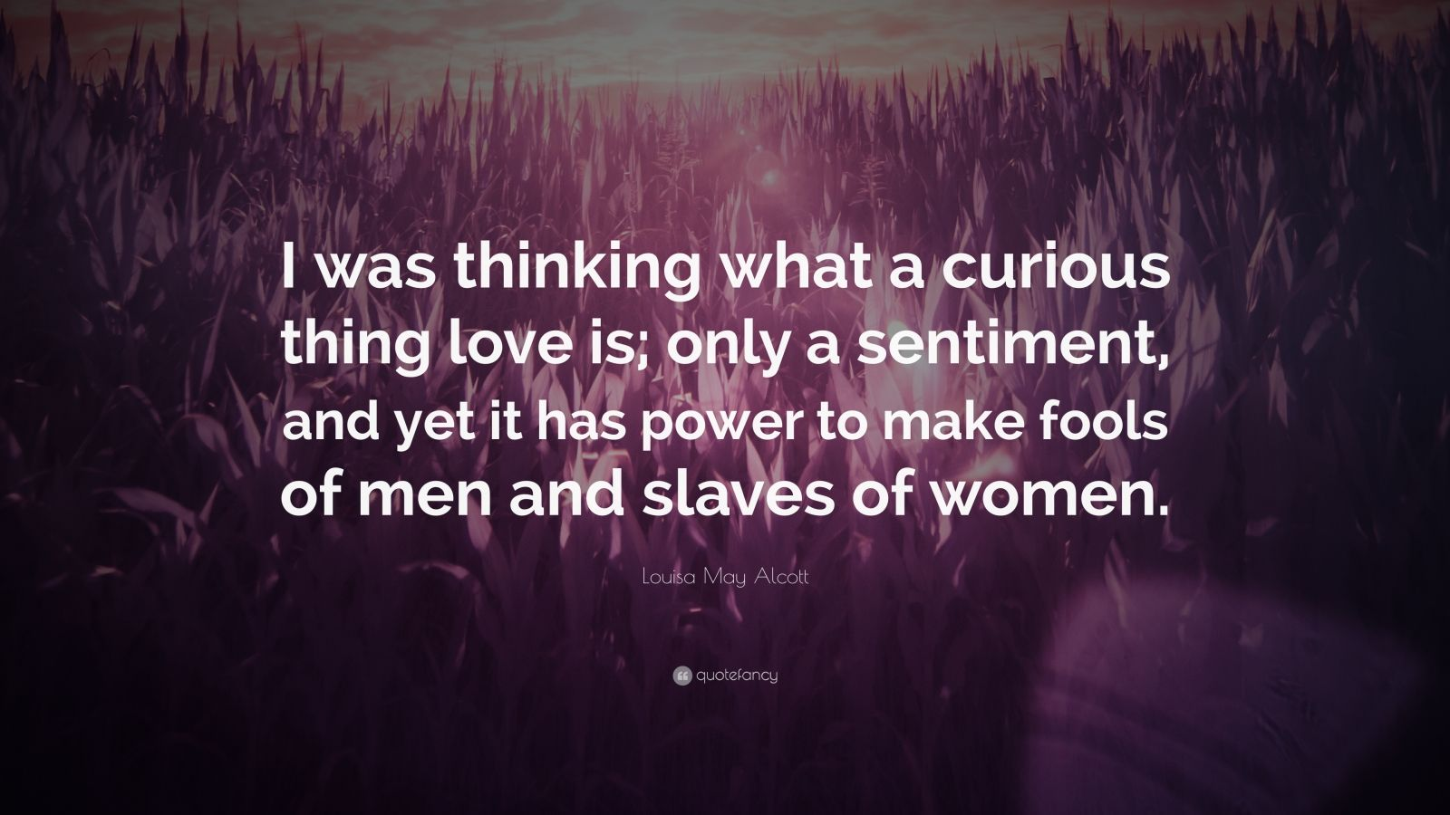 "Louisa May Alcott Quote: ""I was thinking what a curious thing love is; only a sentiment, and yet it has power to make fools of men and slaves of women."""