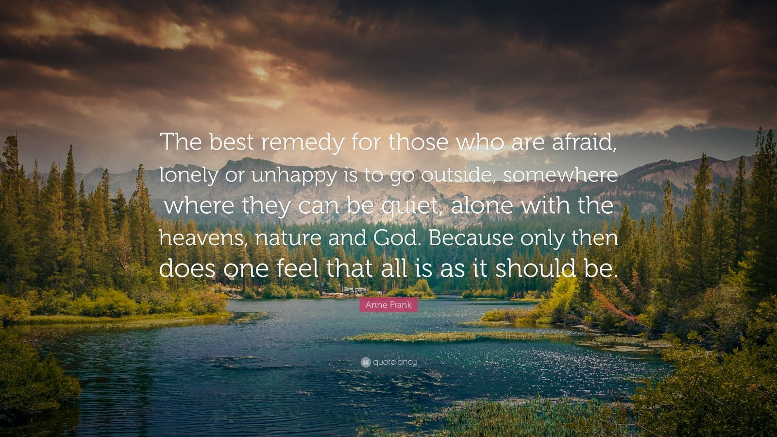 "Anne Frank Quote: ""The best remedy for those who are afraid, lonely or unhappy is to go outside, somewhere where they can be quiet, alone with the heavens, nature and God. Because only then does one feel that all is as it should be."""