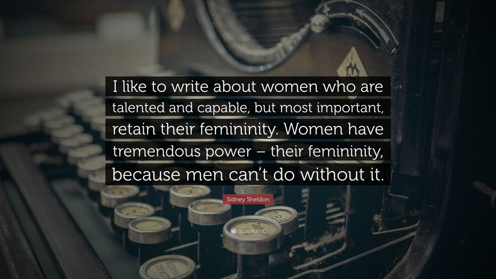 "Sidney Sheldon Quote: ""I like to write about women who are talented and capable, but most important, retain their femininity. Women have tremendous power – their femininity, because men can't do without it."""