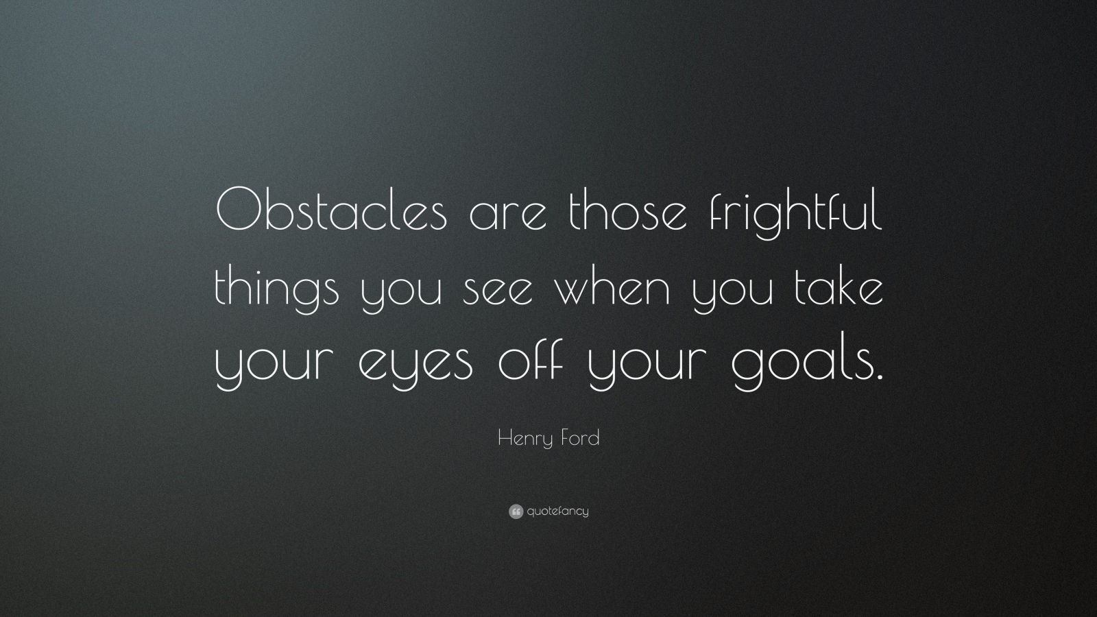 "Henry Ford Quote: ""Obstacles are those frightful things you see when you take your eyes off your goals."""