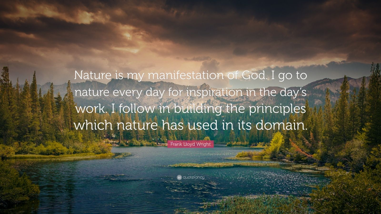 """Frank Lloyd Wright Quote: """"Nature is my manifestation of God. I go to nature every day for inspiration in the day's work. I follow in building the principles which nature has used in its domain."""""""