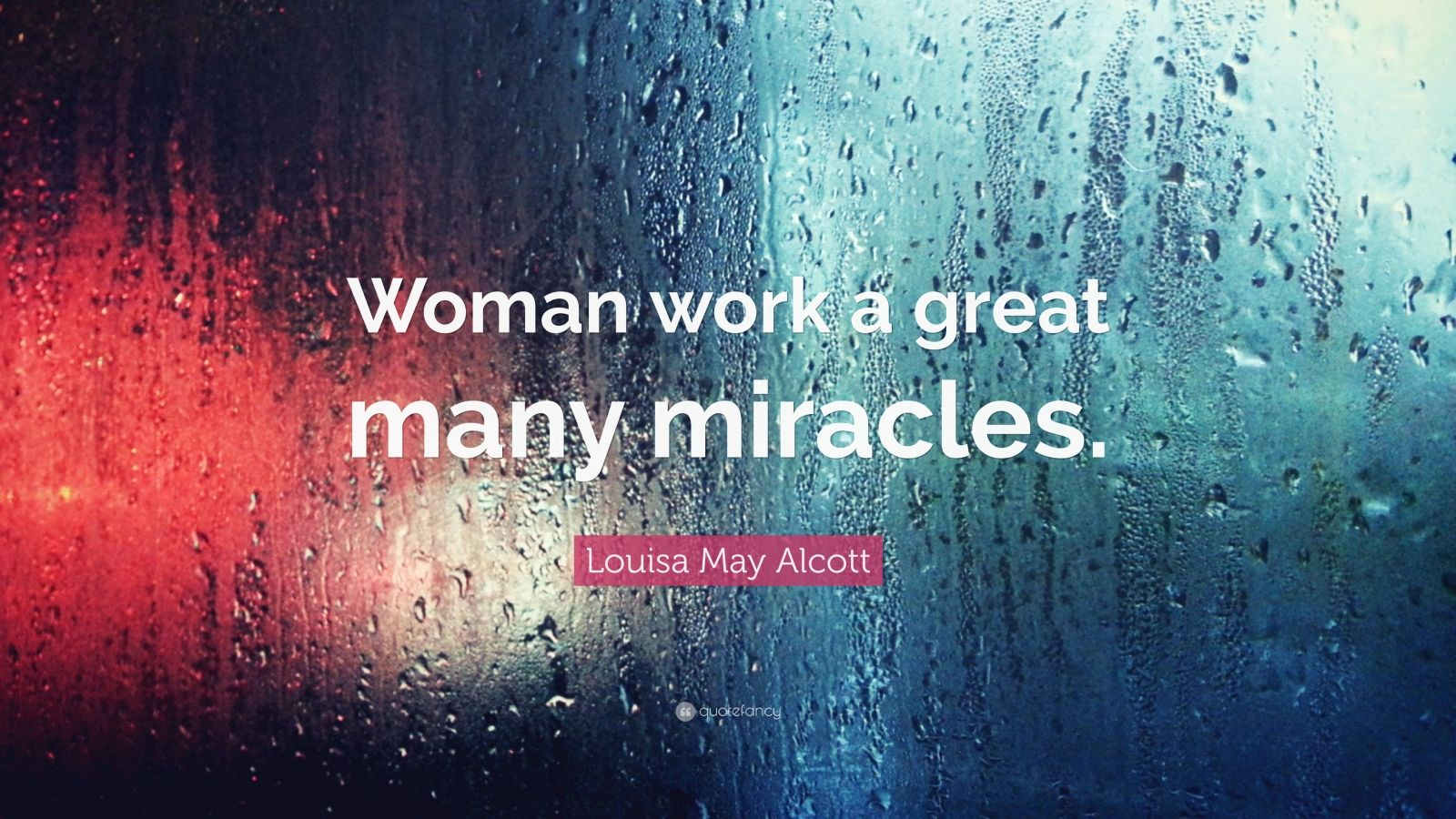 """Louisa May Alcott Quote: """"Woman work a great many miracles."""""""