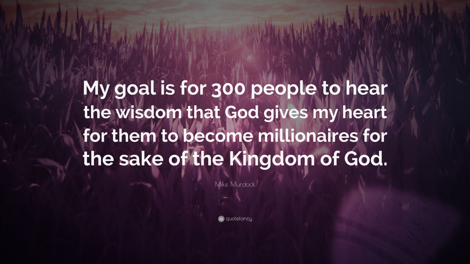 "Mike Murdock Quote: ""My goal is for 300 people to hear the wisdom that God gives my heart for them to become millionaires for the sake of the Kingdom of God."""