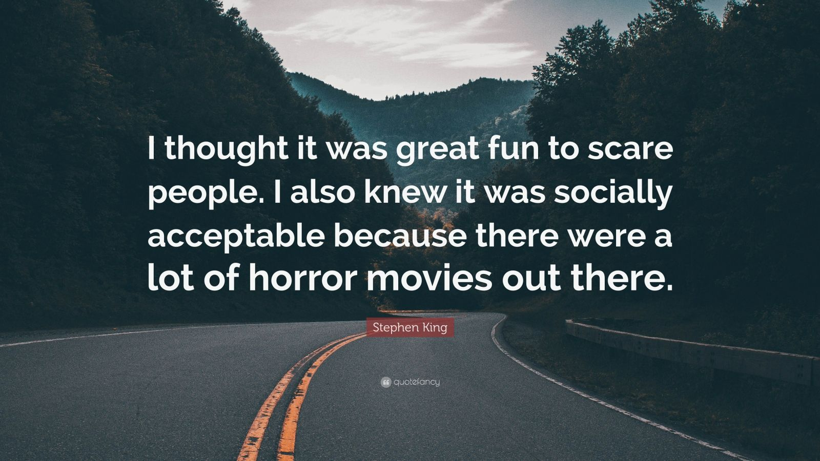 "Stephen King Quote: ""I thought it was great fun to scare people. I also knew it was socially acceptable because there were a lot of horror movies out there."""