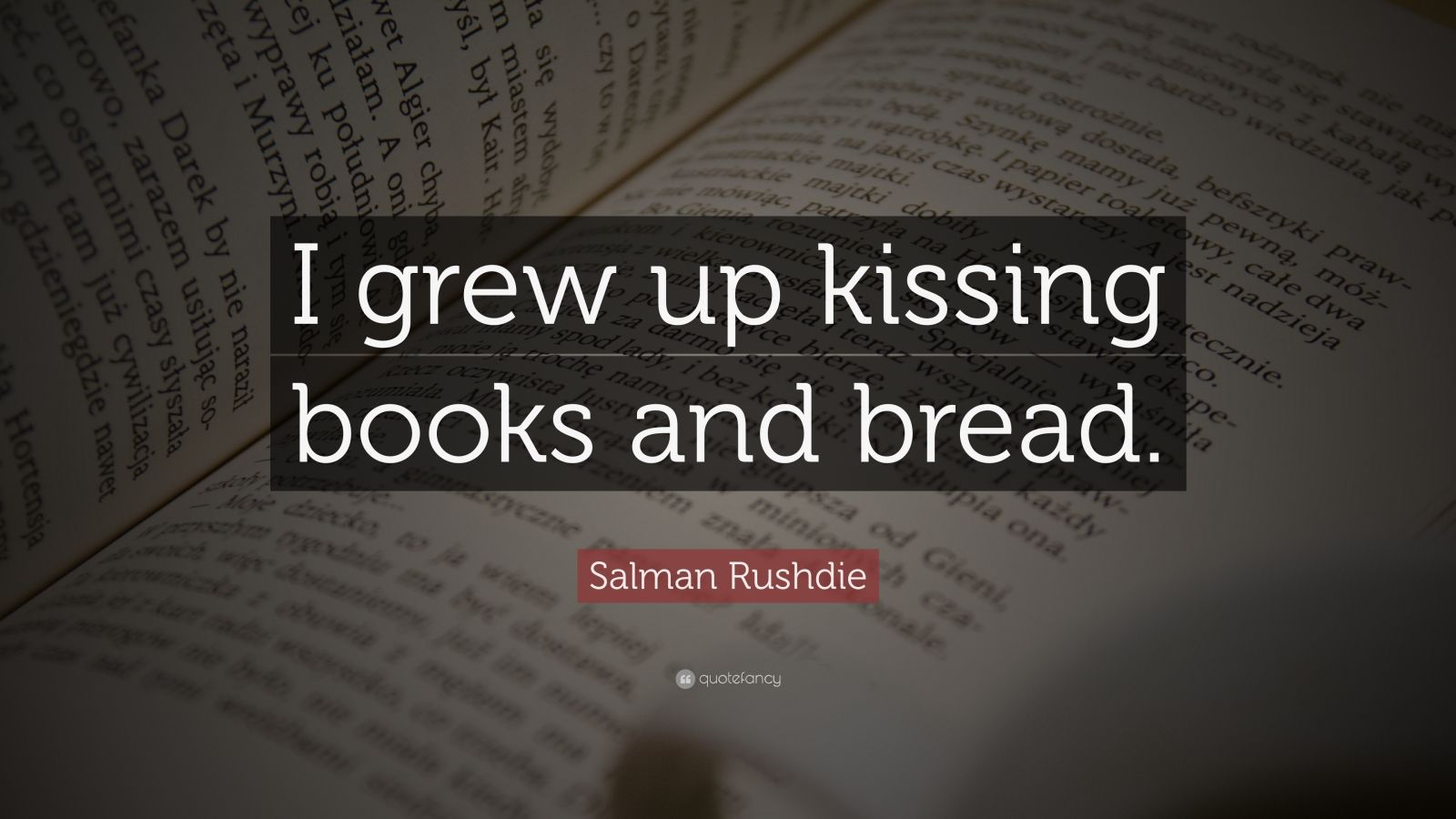 "Salman Rushdie Quote: ""I grew up kissing books and bread."""