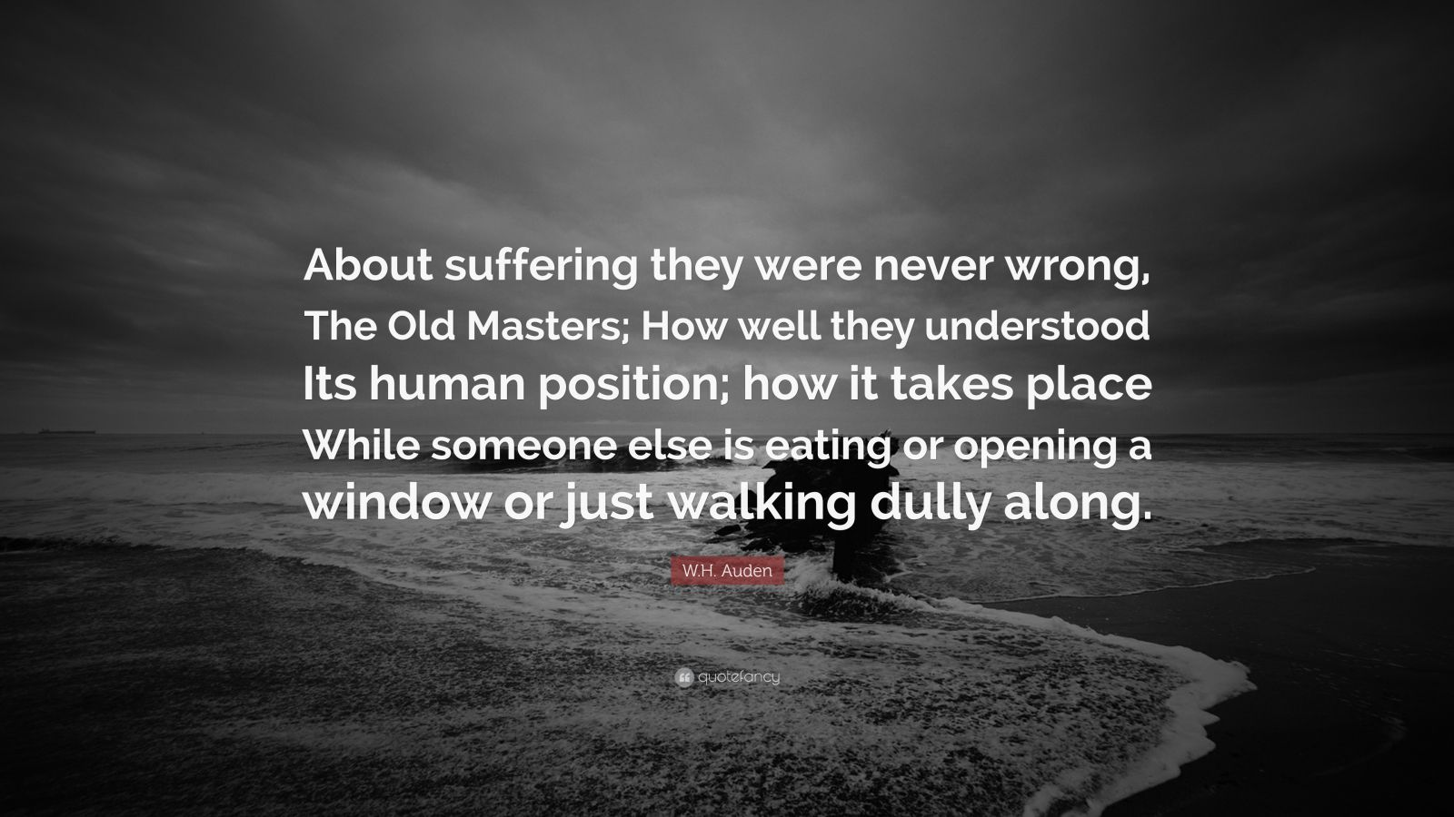 """W.H. Auden Quote: """"About suffering they were never wrong, The Old Masters; How well they understood Its human position; how it takes place While someone else is eating or opening a window or just walking dully along."""""""