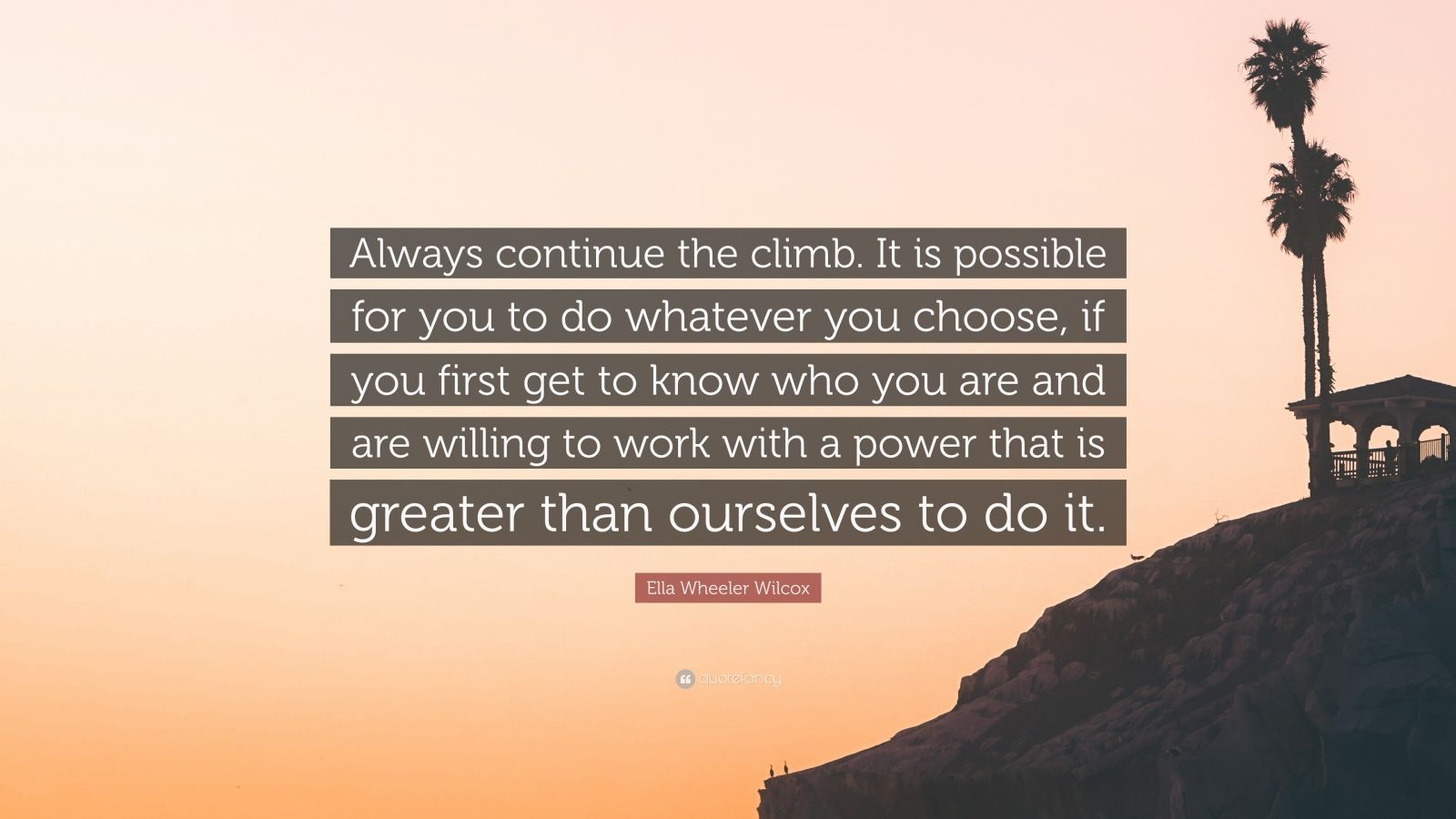 """Ella Wheeler Wilcox Quote: """"Always continue the climb. It is possible for you to do whatever you choose, if you first get to know who you are and are willing to work with a power that is greater than ourselves to do it."""""""