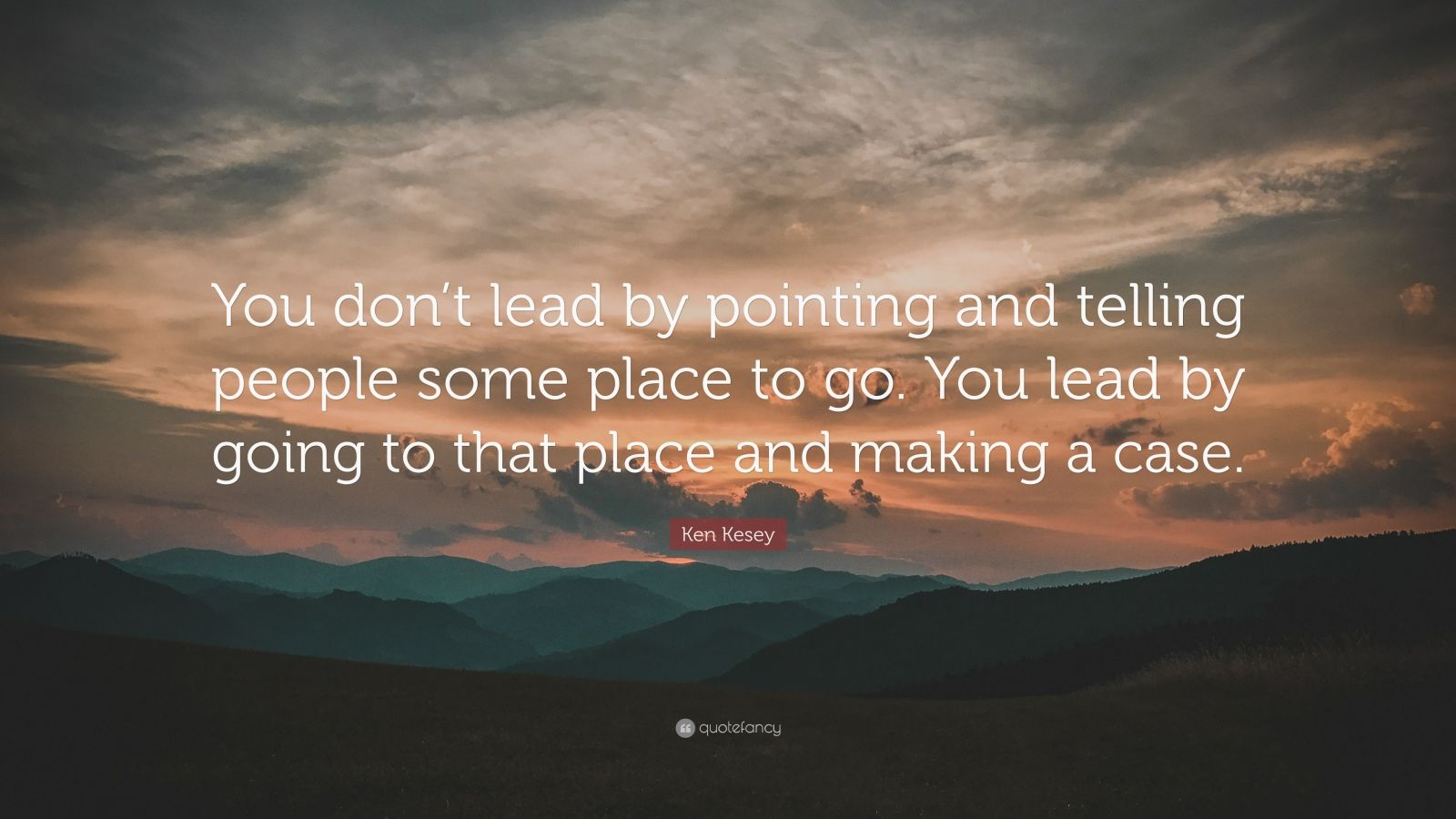 """Ken Kesey Quote: """"You don't lead by pointing and telling people some place to go. You lead by going to that place and making a case."""""""