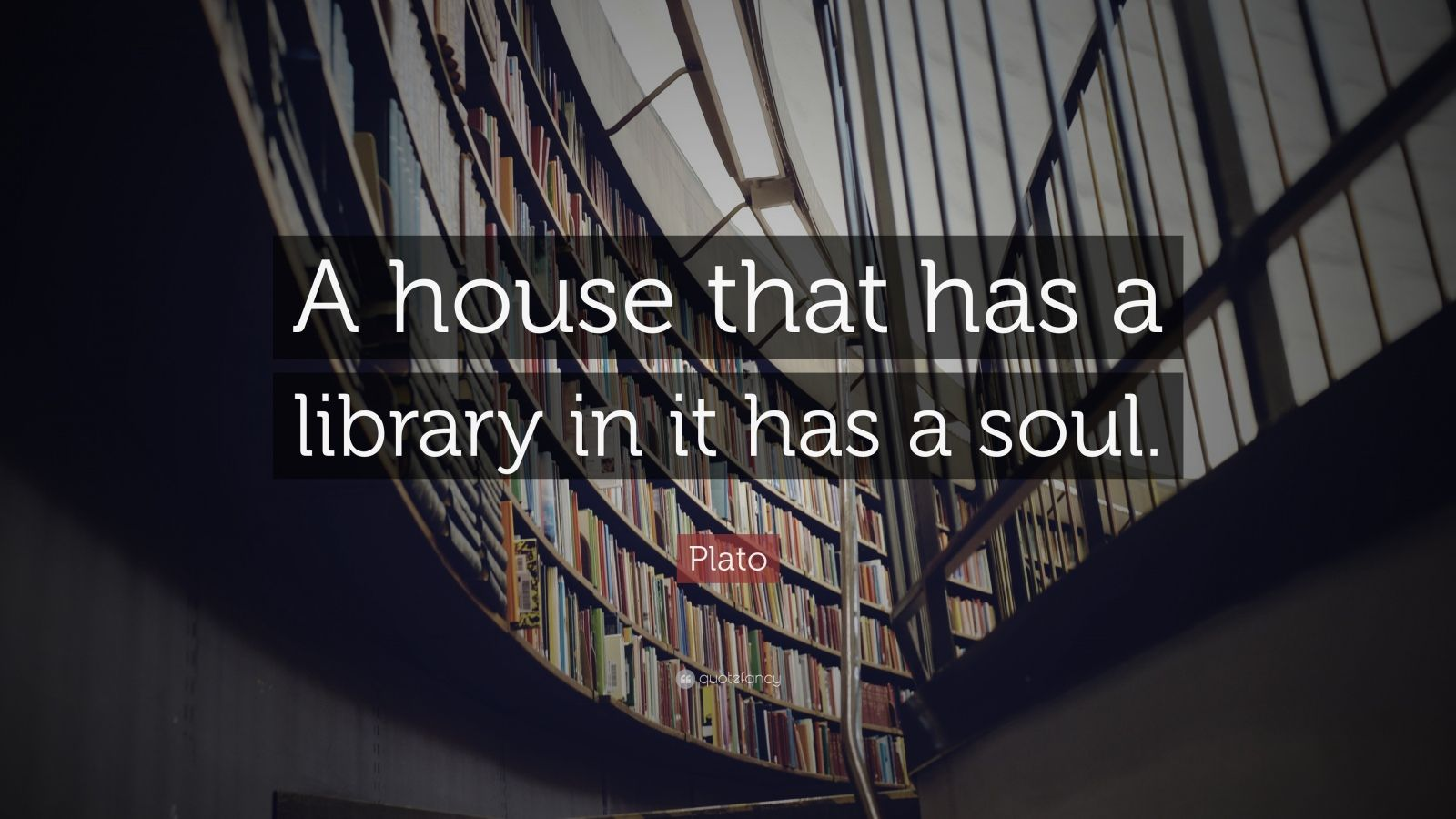 "Plato Quote: ""A house that has a library in it has a soul."""