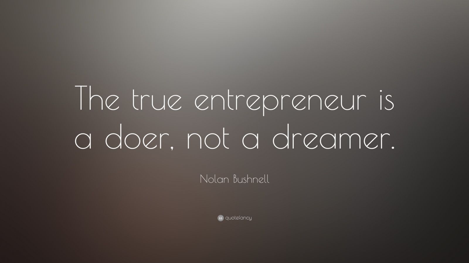 "Nolan Bushnell Quote: ""The true entrepreneur is a doer, not a dreamer."""