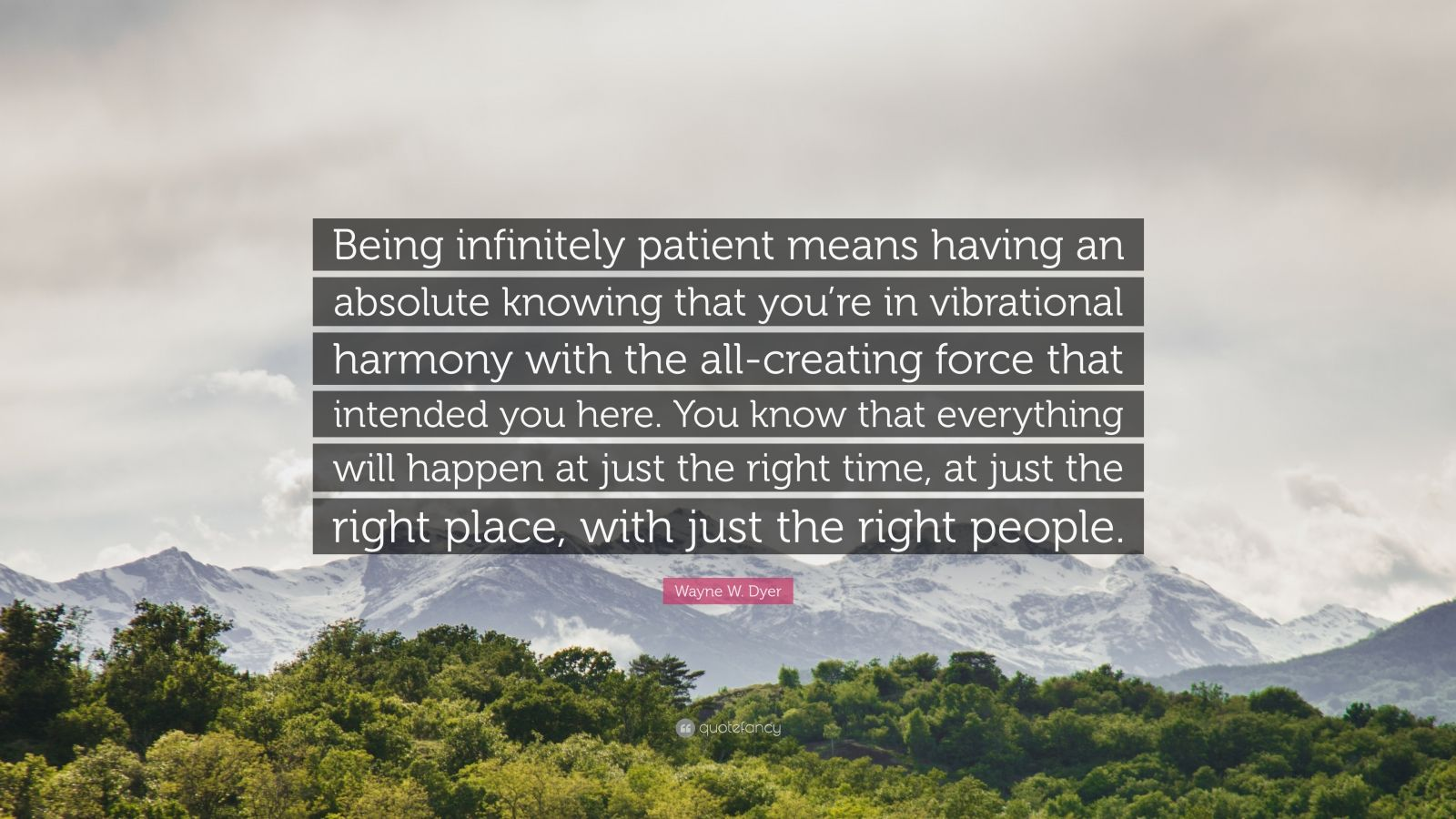 """Wayne W. Dyer Quote: """"Being infinitely patient means having an absolute knowing that you're in vibrational harmony with the all-creating force that intended you here. You know that everything will happen at just the right time, at just the right place, with just the right people."""""""