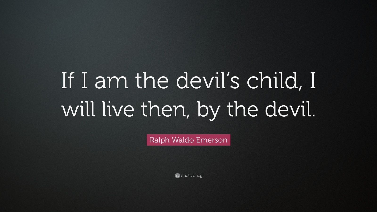 "Ralph Waldo Emerson Quote: ""If I am the devil's child, I will live then, by the devil."""