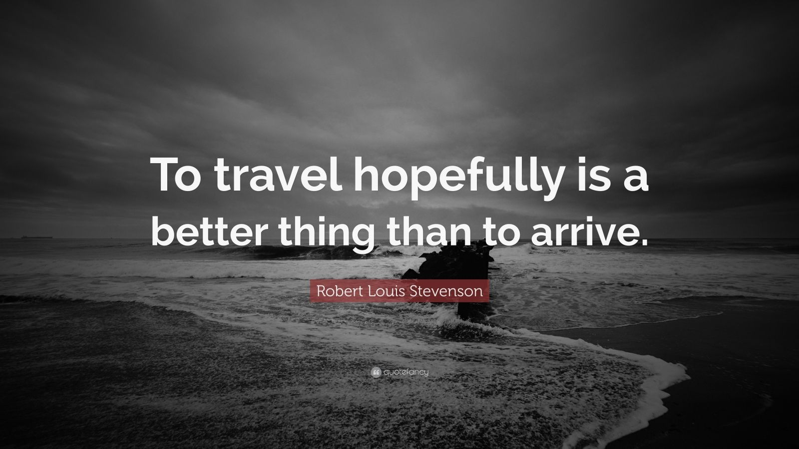 "Robert Louis Stevenson Quote: ""To travel hopefully is a better thing than to arrive."""