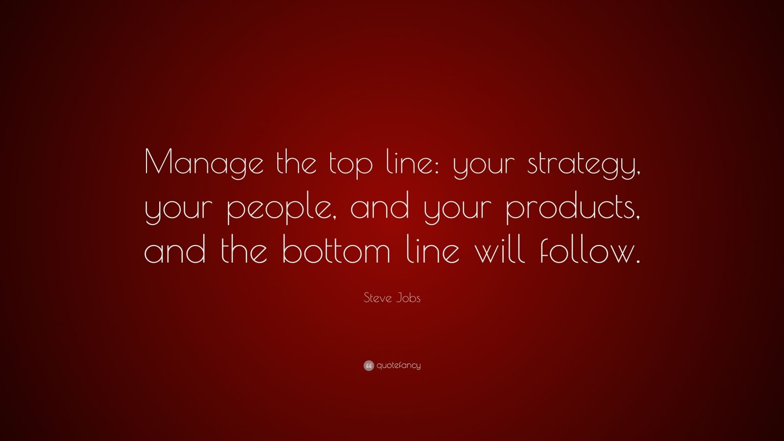 "Steve Jobs Quote: ""Manage the top line: your strategy, your people, and your products, and the bottom line will follow."""