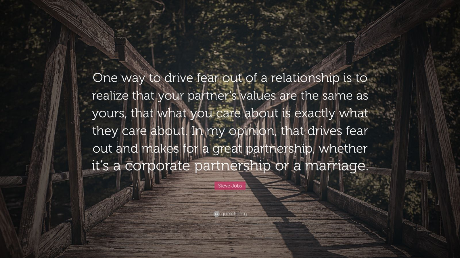 "Steve Jobs Quote: ""One way to drive fear out of a relationship is to realize that your partner's values are the same as yours, that what you care about is exactly what they care about. In my opinion, that drives fear out and makes for a great partnership, whether it's a corporate partnership or a marriage."""