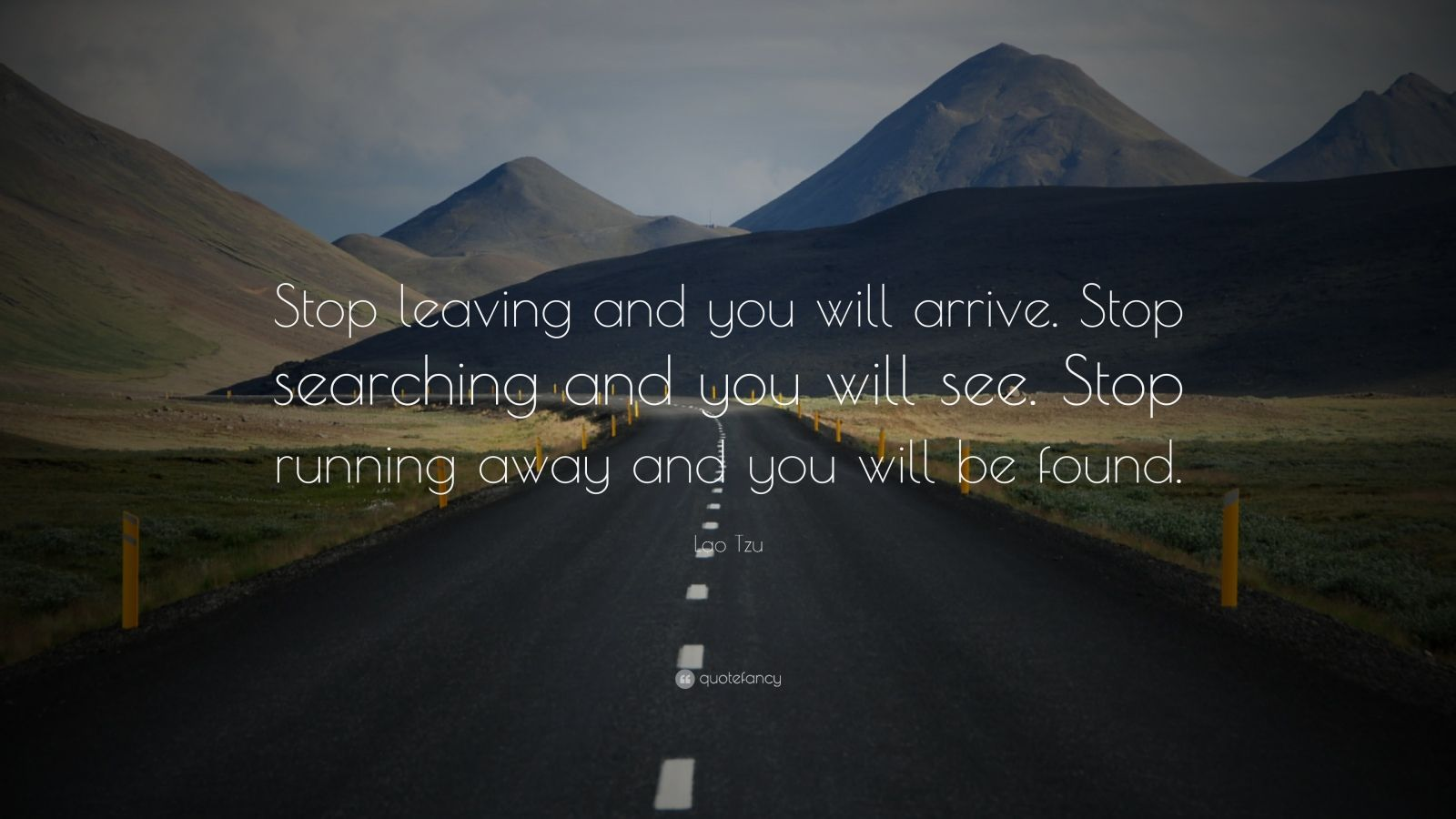 "Lao Tzu Quote: ""Stop leaving and you will arrive. Stop searching and you will see. Stop running away and you will be found."""