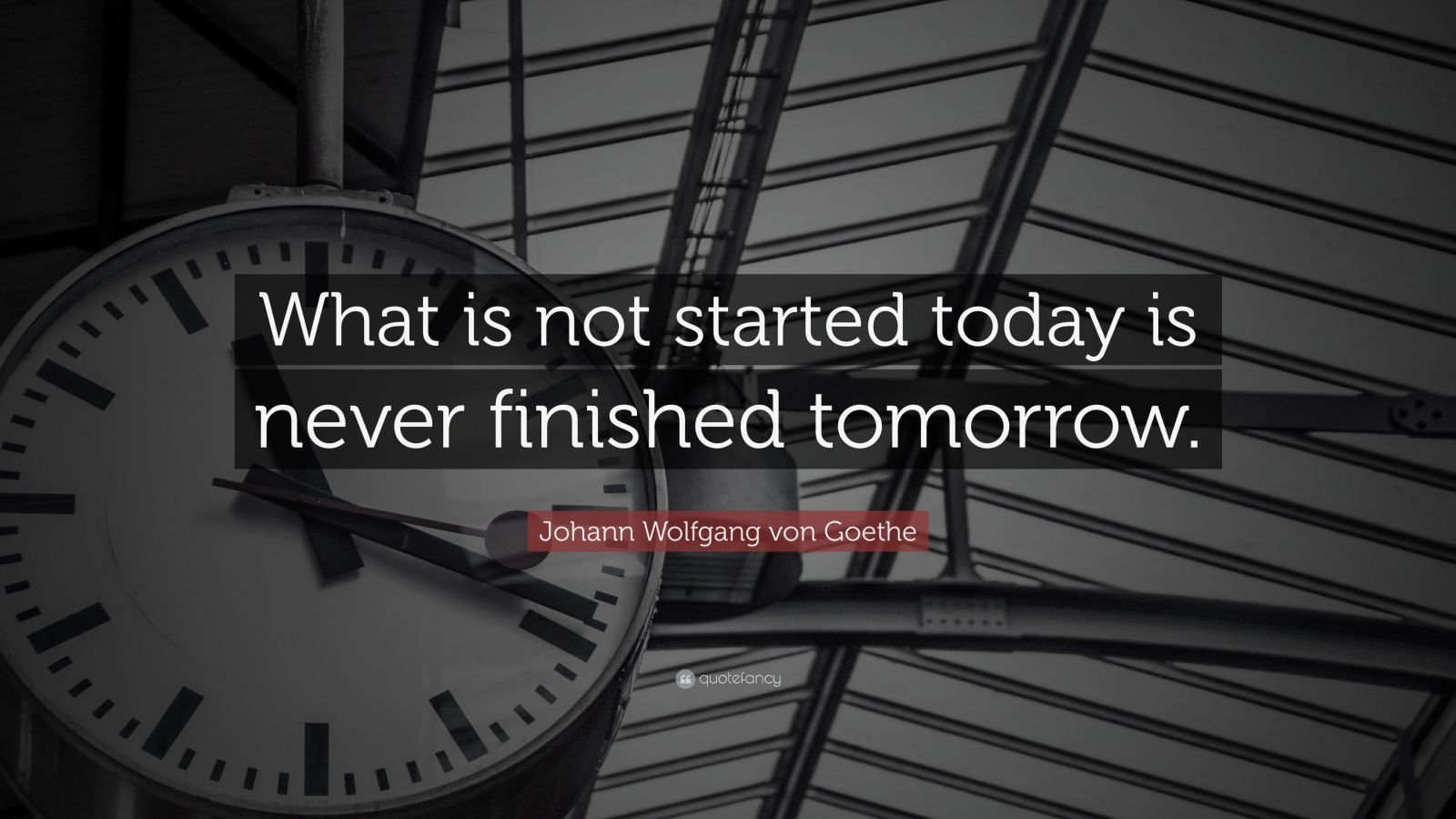 "Johann Wolfgang von Goethe Quote: ""What is not started today is never finished tomorrow."""