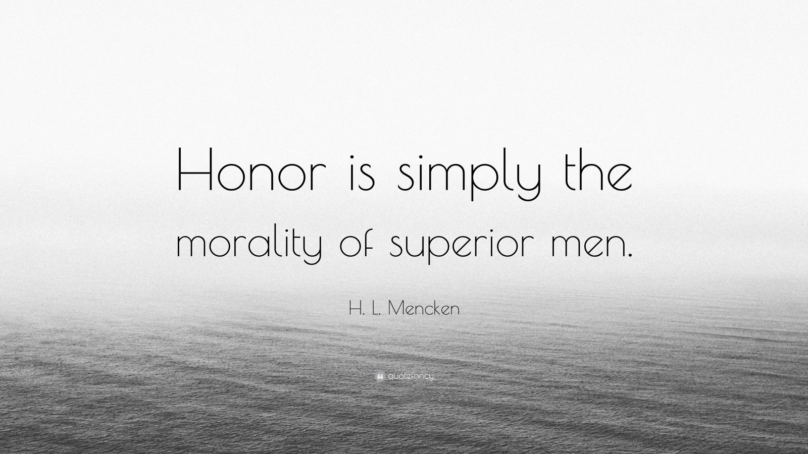 "H. L. Mencken Quote: ""Honor is simply the morality of superior men."""