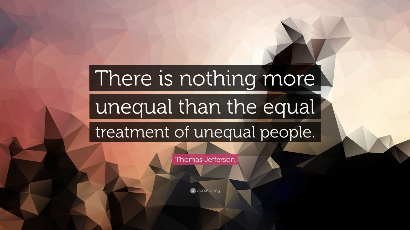 "Thomas Jefferson Quote: ""There is nothing more unequal than the equal treatment of unequal people."""
