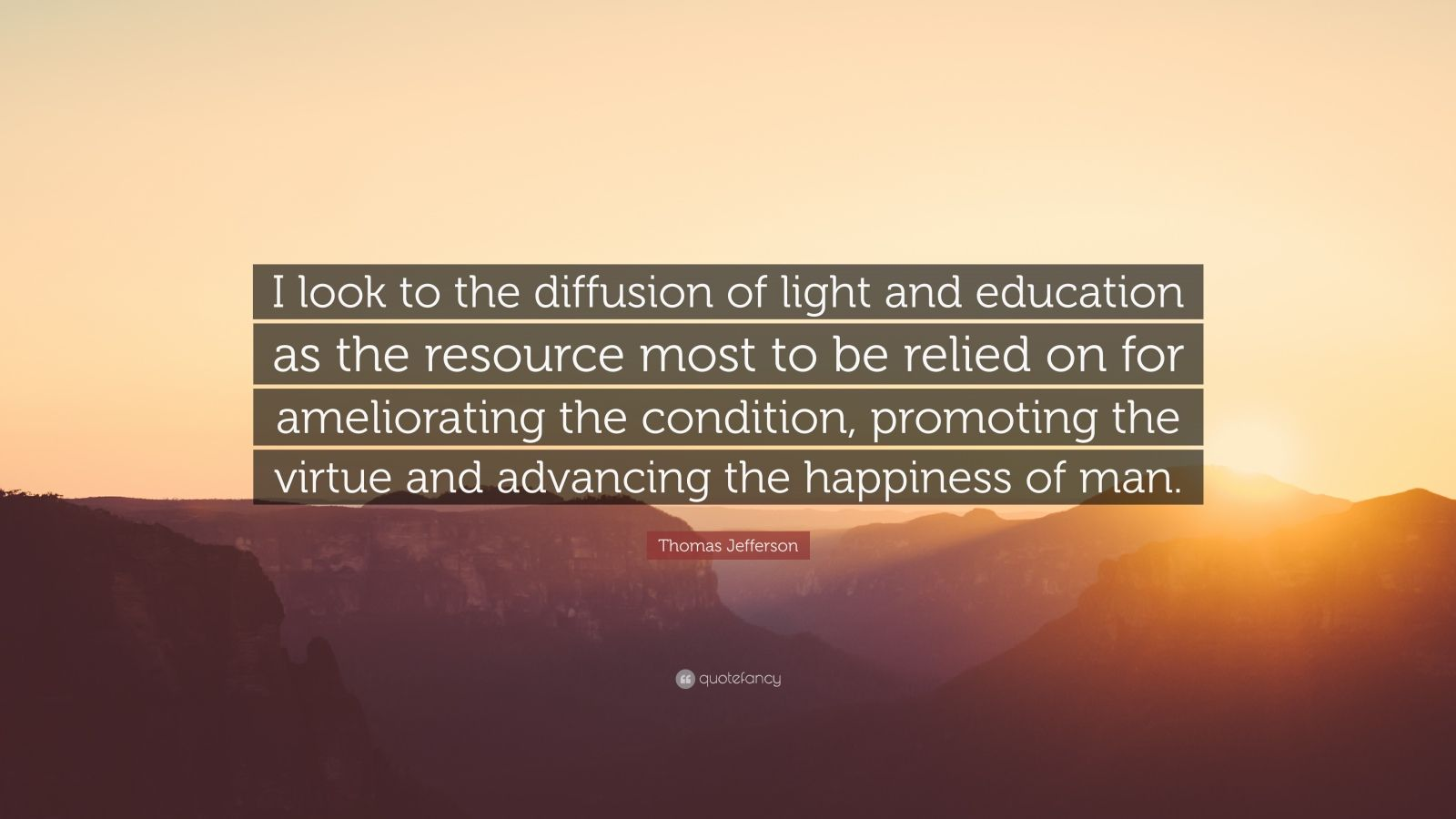 "Thomas Jefferson Quote: ""I look to the diffusion of light and education as the resource most to be relied on for ameliorating the condition, promoting the virtue and advancing the happiness of man."""