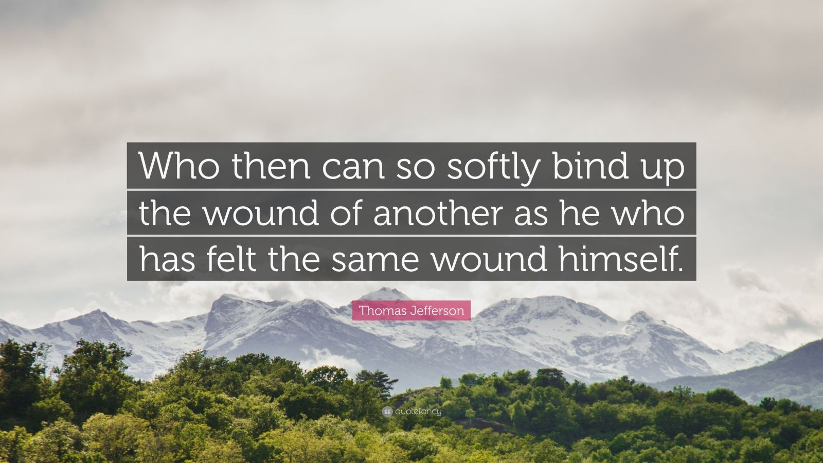 "Thomas Jefferson Quote: ""Who then can so softly bind up the wound of another as he who has felt the same wound himself."""