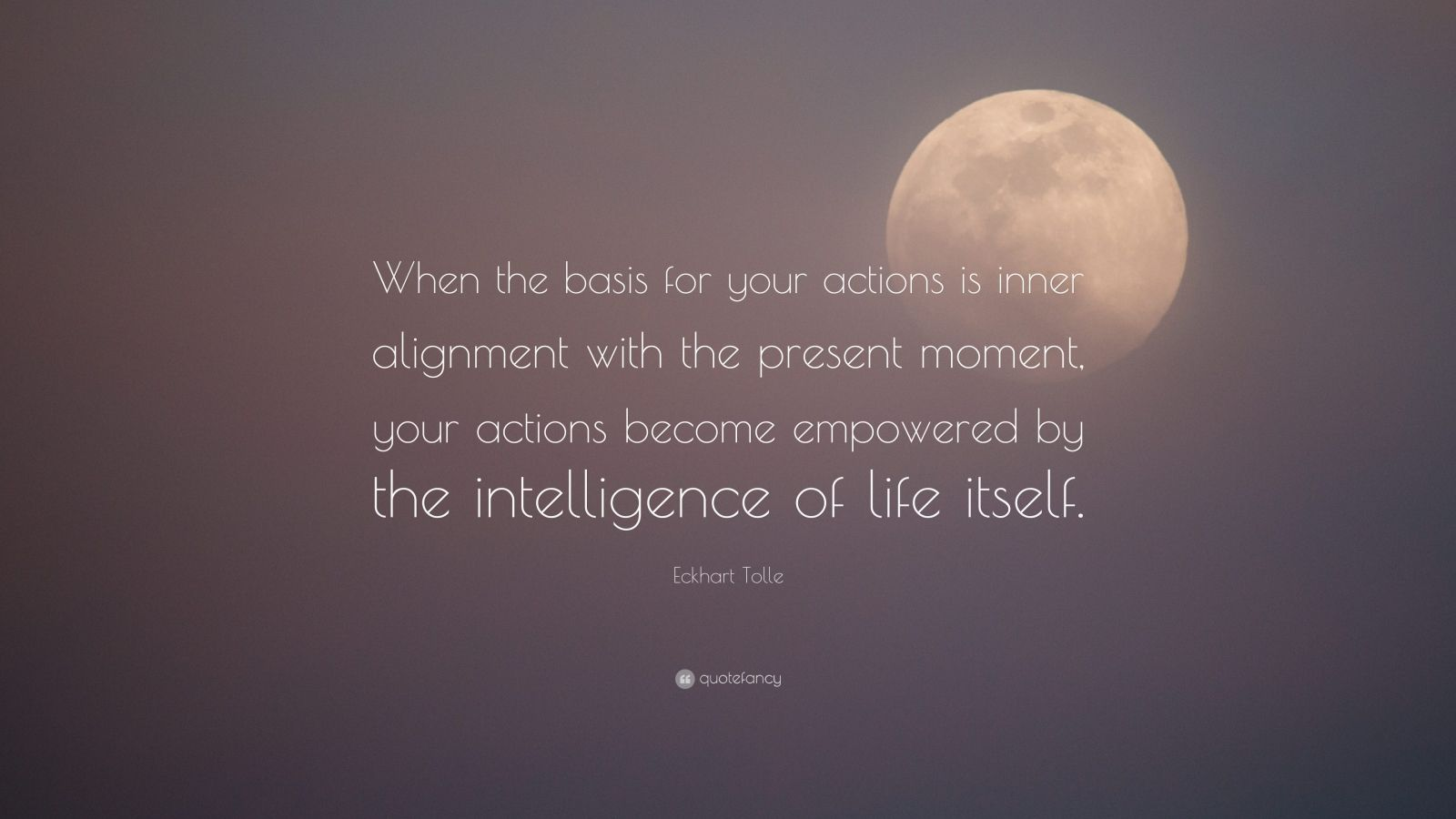"""Eckhart Tolle Quote: """"When the basis for your actions is inner alignment with the present moment, your actions become empowered by the intelligence of life itself."""""""