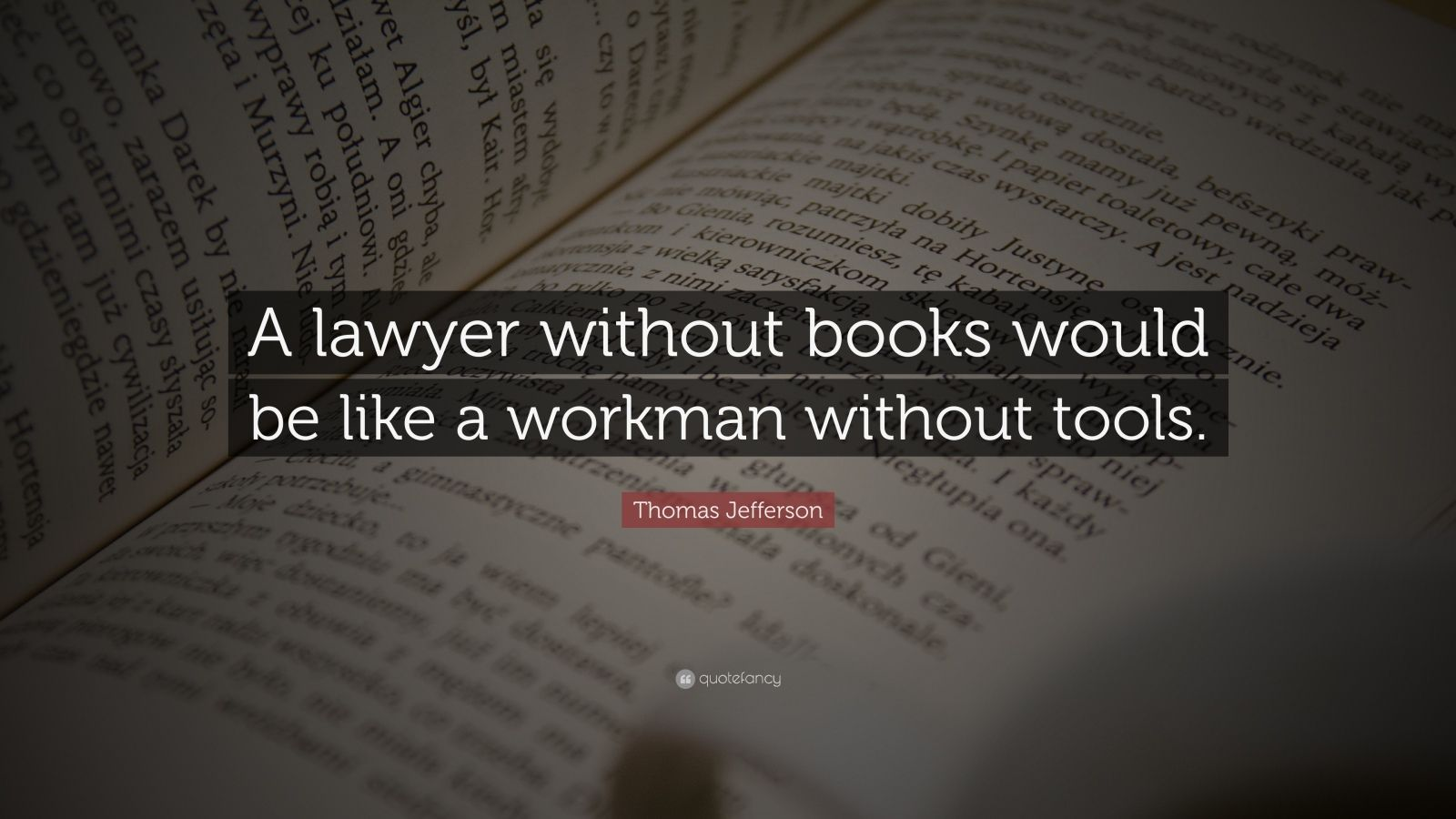 "Thomas Jefferson Quote: ""A lawyer without books would be like a workman without tools."""