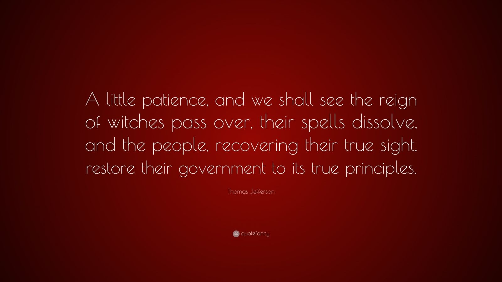 """Thomas Jefferson Quote: """"A little patience, and we shall see the reign of witches pass over, their spells dissolve, and the people, recovering their true sight, restore their government to its true principles."""""""