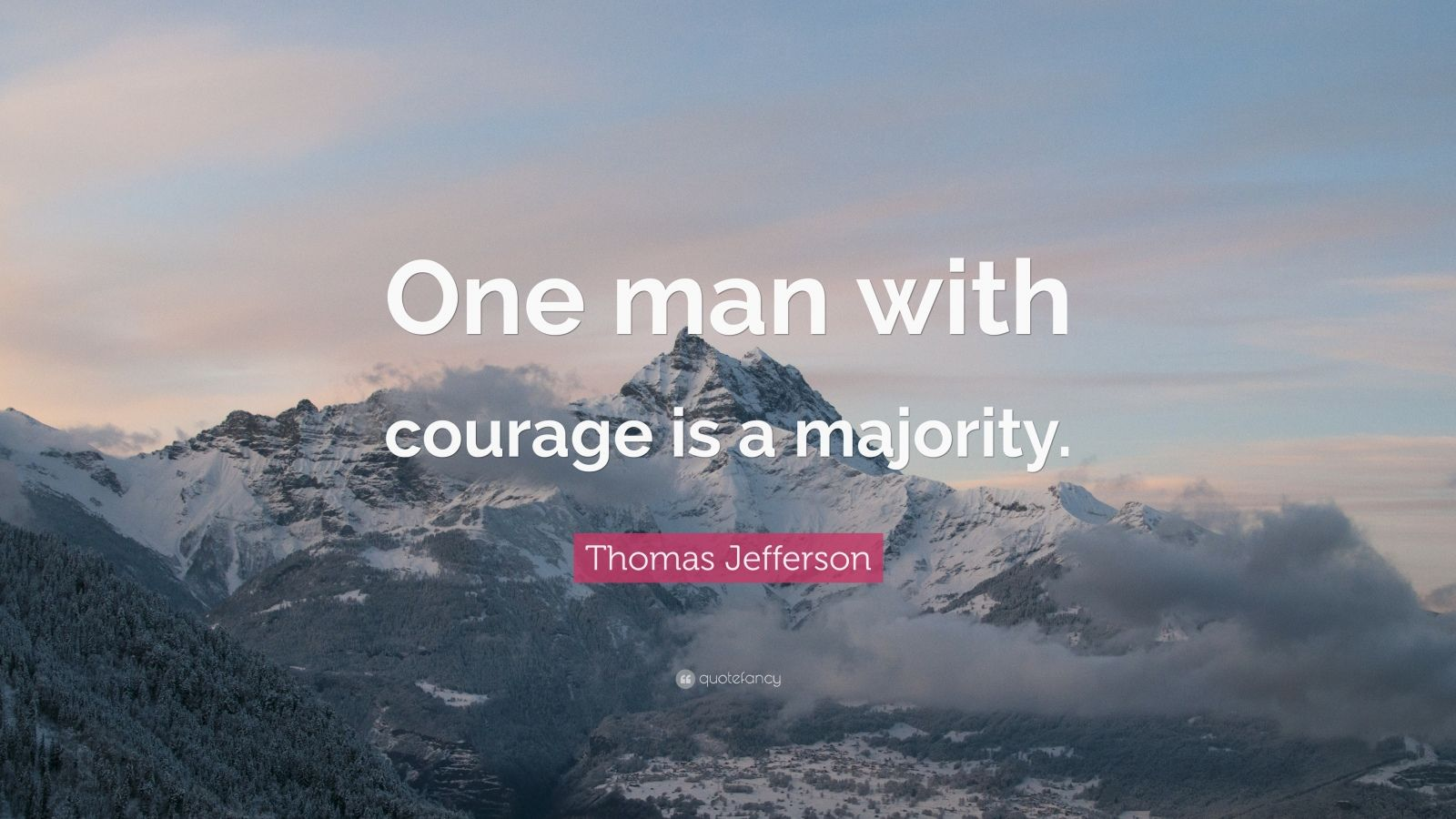 "Thomas Jefferson Quote: ""One man with courage is a majority."""