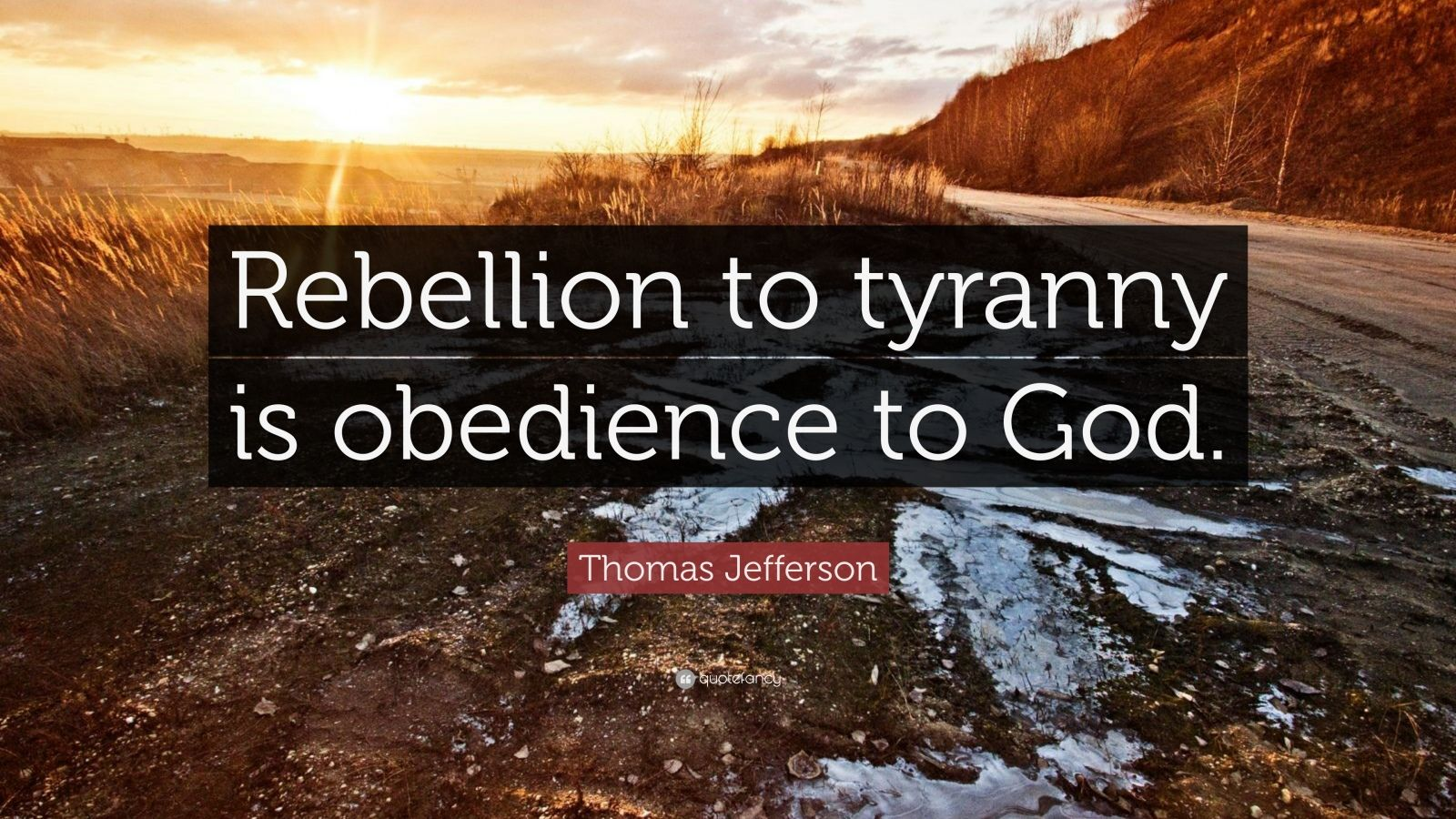 "Thomas Jefferson Quote: ""Rebellion to tyranny is obedience to God."""
