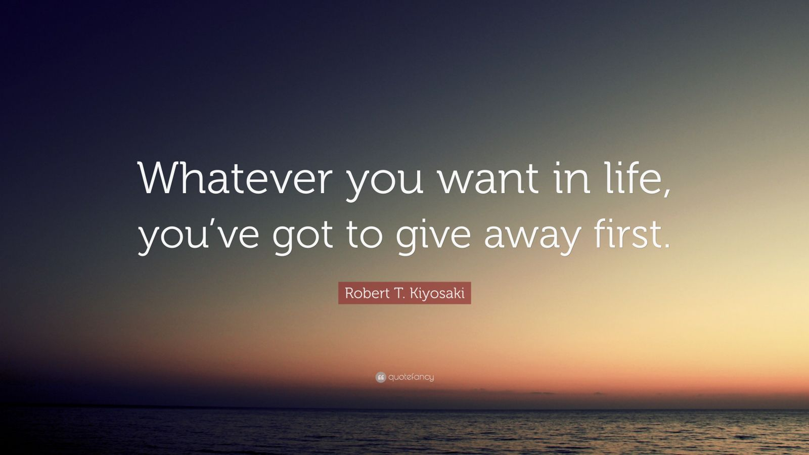 "Robert T. Kiyosaki Quote: ""Whatever you want in life, you've got to give away first."""