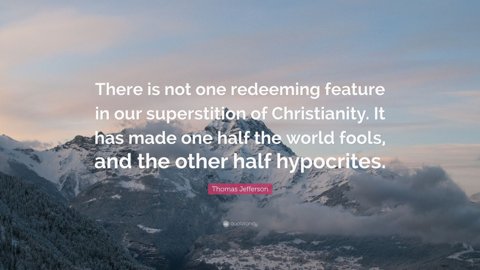 """Thomas Jefferson Quote: """"There is not one redeeming feature in our superstition of Christianity. It has made one half the world fools, and the other half hypocrites."""""""