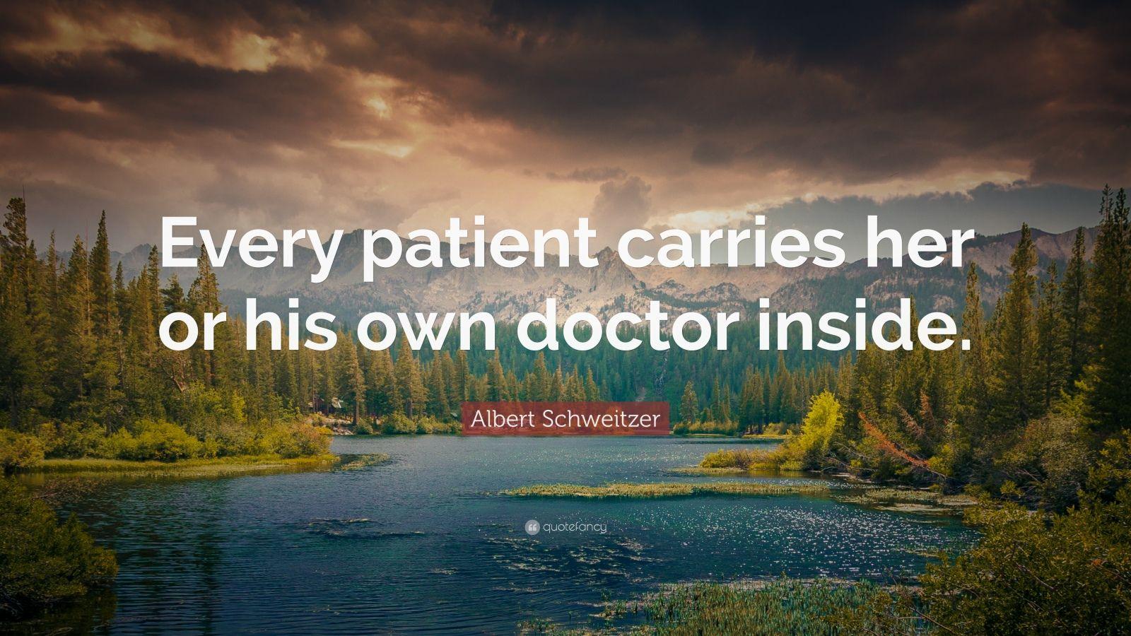"Albert Schweitzer Quote: ""Every patient carries her or his own doctor inside."""