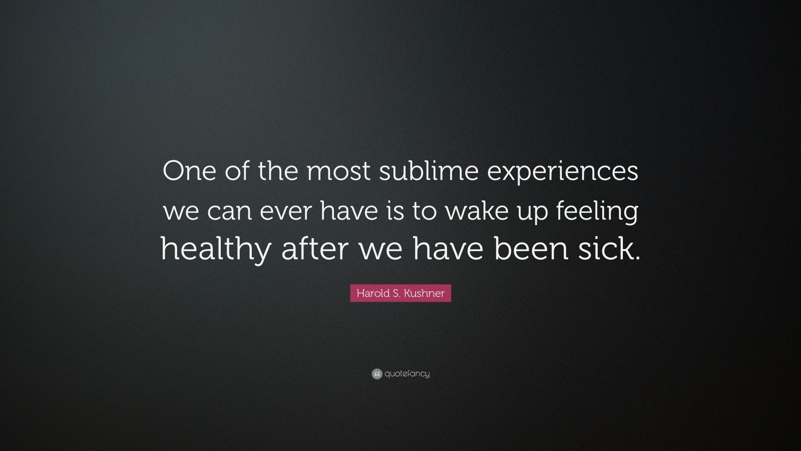 "Harold S. Kushner Quote: ""One of the most sublime experiences we can ever have is to wake up feeling healthy after we have been sick."""