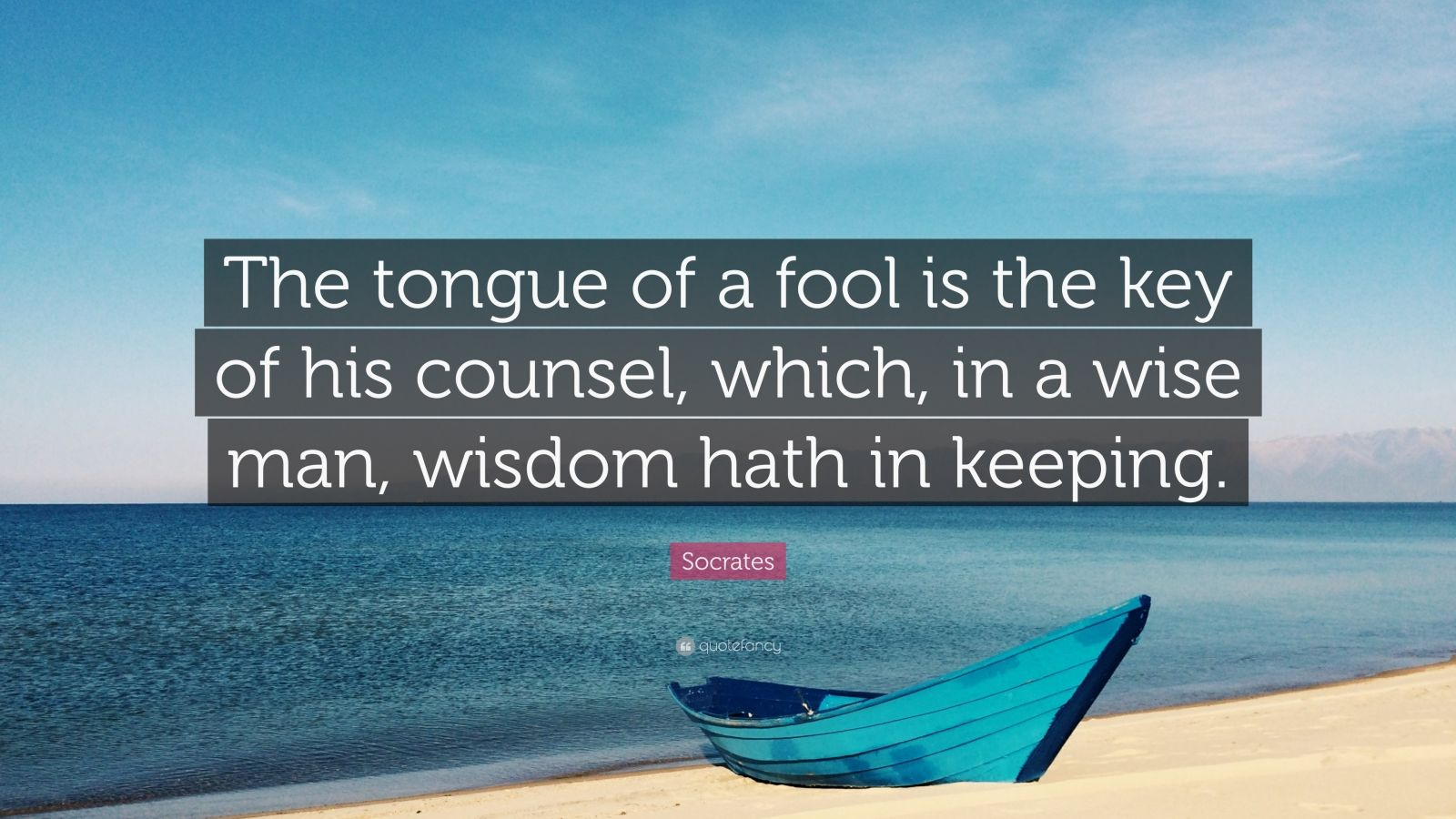 "Socrates Quote: ""The tongue of a fool is the key of his counsel, which, in a wise man, wisdom hath in keeping."""