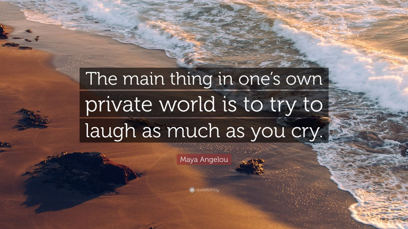 "Maya Angelou Quote: ""The main thing in one's own private world is to try to laugh as much as you cry."""