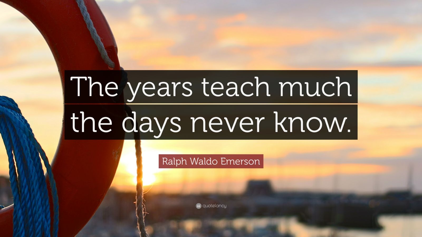 """Ralph Waldo Emerson Quote: """"The years teach much the days never know."""""""