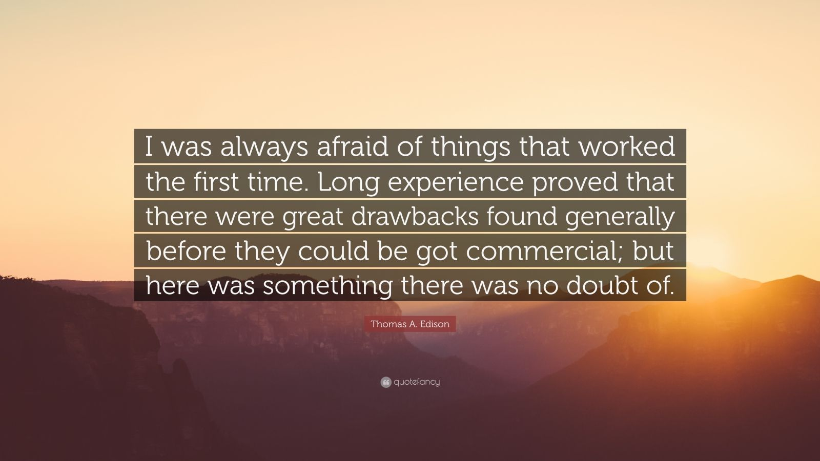 "Thomas A. Edison Quote: ""I was always afraid of things that worked the first time. Long experience proved that there were great drawbacks found generally before they could be got commercial; but here was something there was no doubt of."""