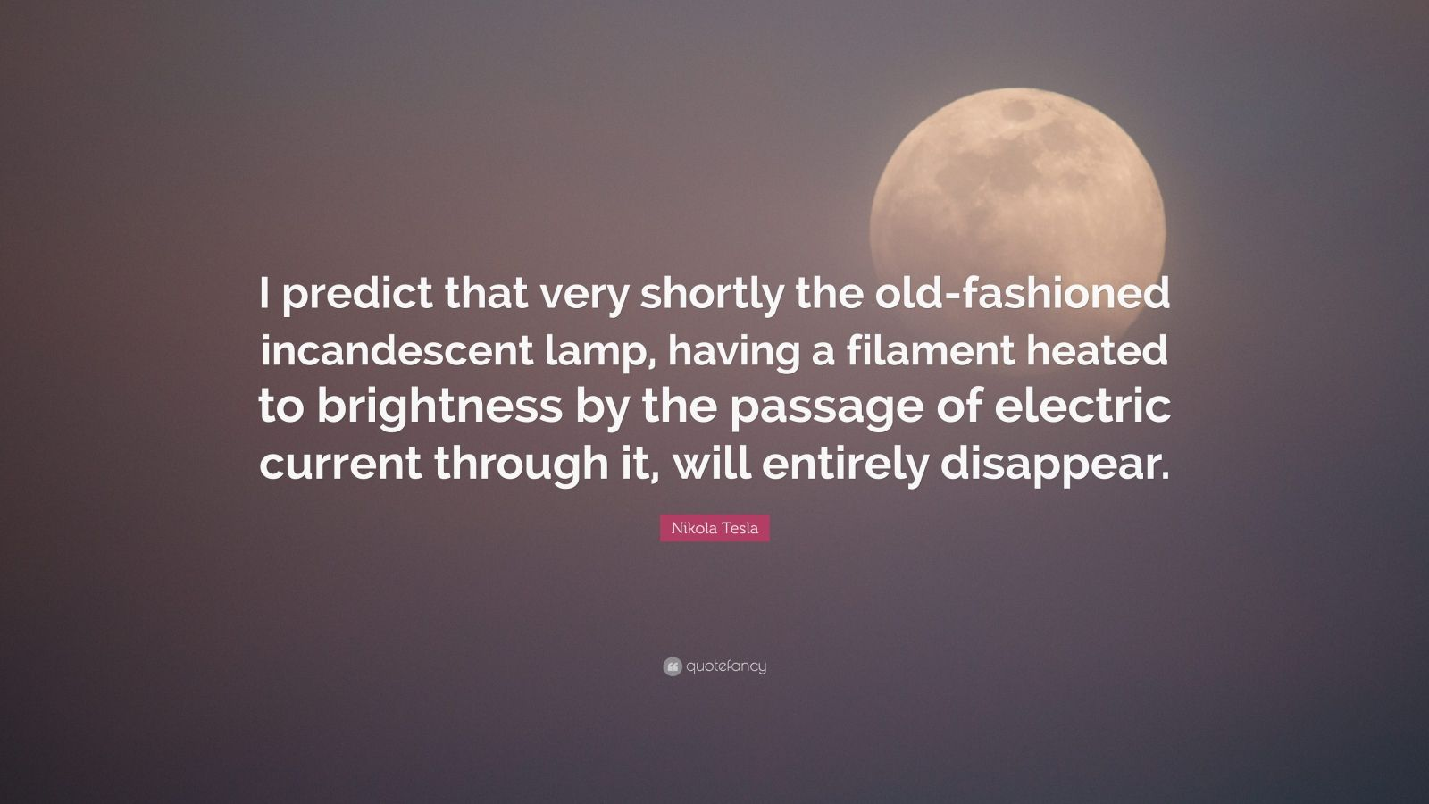 "Nikola Tesla Quote: ""I predict that very shortly the old-fashioned incandescent lamp, having a filament heated to brightness by the passage of electric current through it, will entirely disappear."""