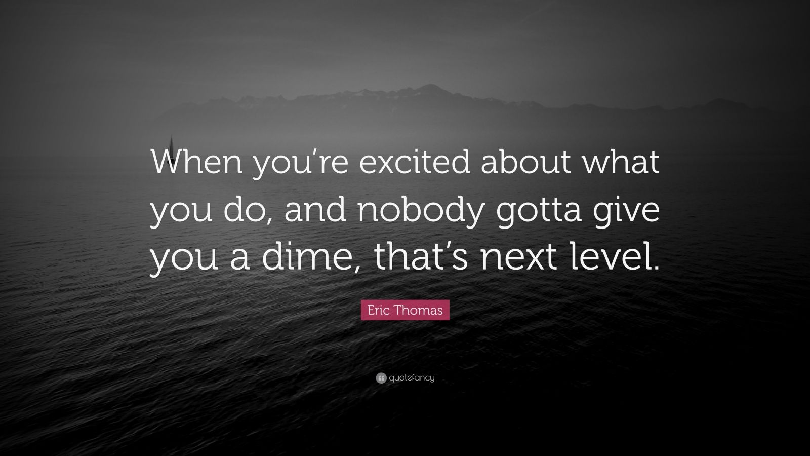 """Eric Thomas Quote: """"When you're excited about what you do, and nobody gotta give you a dime, that's next level."""""""
