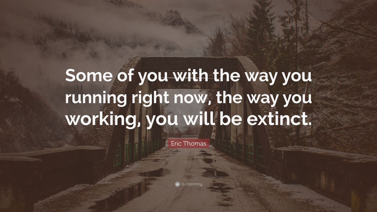 """Eric Thomas Quote: """"Some of you with the way you running right now, the way you working, you will be extinct."""""""