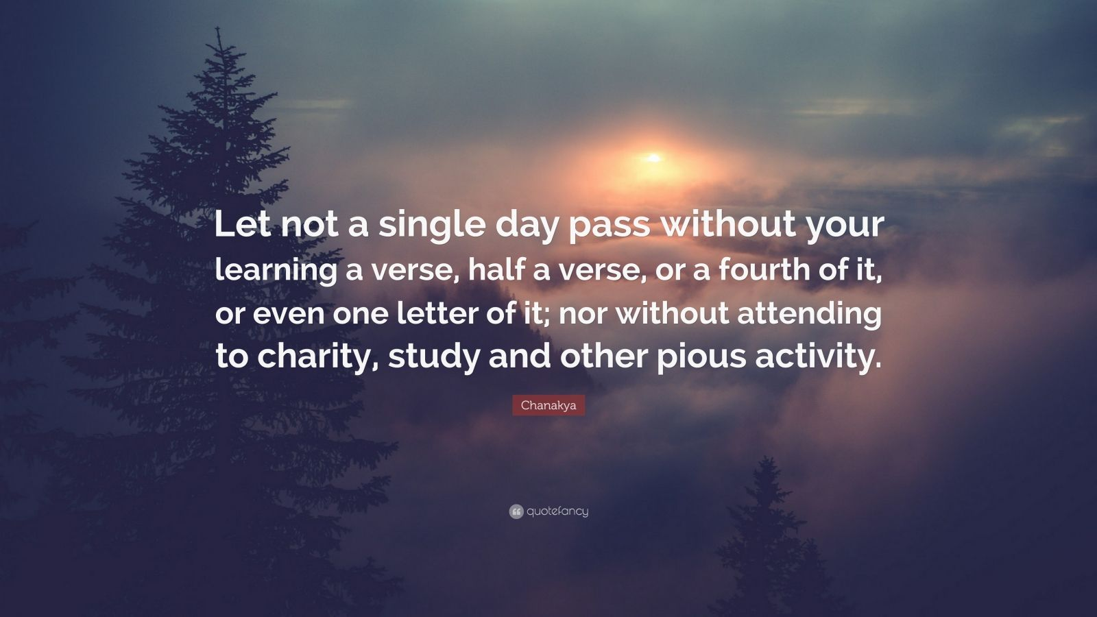 """Chanakya Quote: """"Let not a single day pass without your learning a verse, half a verse, or a fourth of it, or even one letter of it; nor without attending to charity, study and other pious activity."""""""