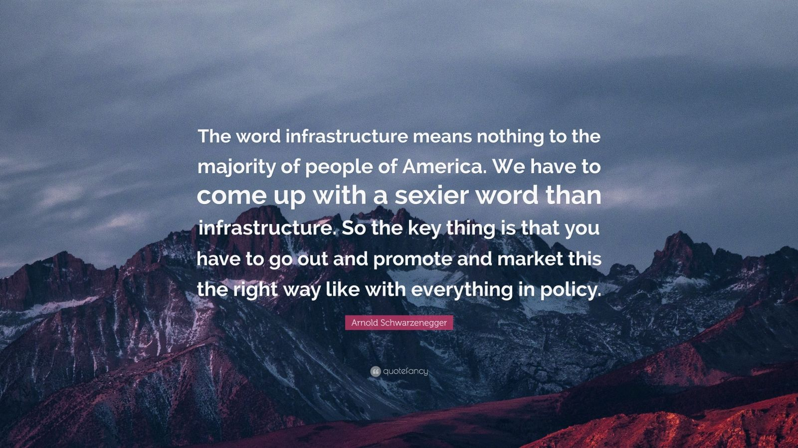 "Arnold Schwarzenegger Quote: ""The word infrastructure means nothing to the majority of people of America. We have to come up with a sexier word than infrastructure. So the key thing is that you have to go out and promote and market this the right way like with everything in policy."""