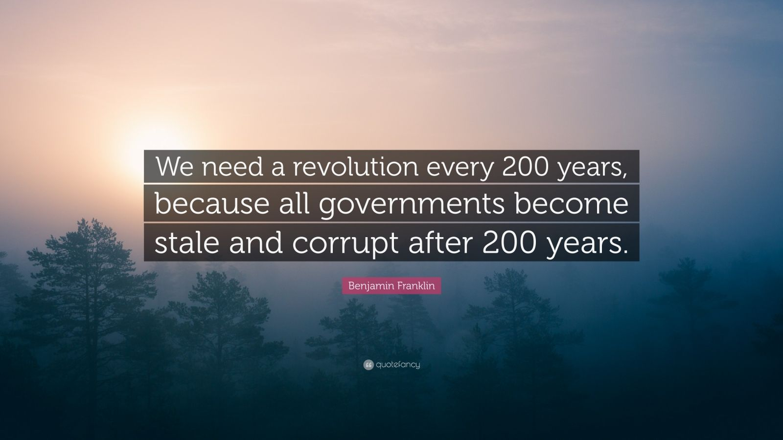"""Benjamin Franklin Quote: """"We need a revolution every 200 years, because all governments become stale and corrupt after 200 years."""""""
