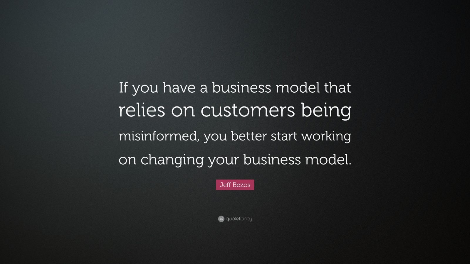 """Jeff Bezos Quote: """"If you have a business model that relies on customers being misinformed, you better start working on changing your business model."""""""