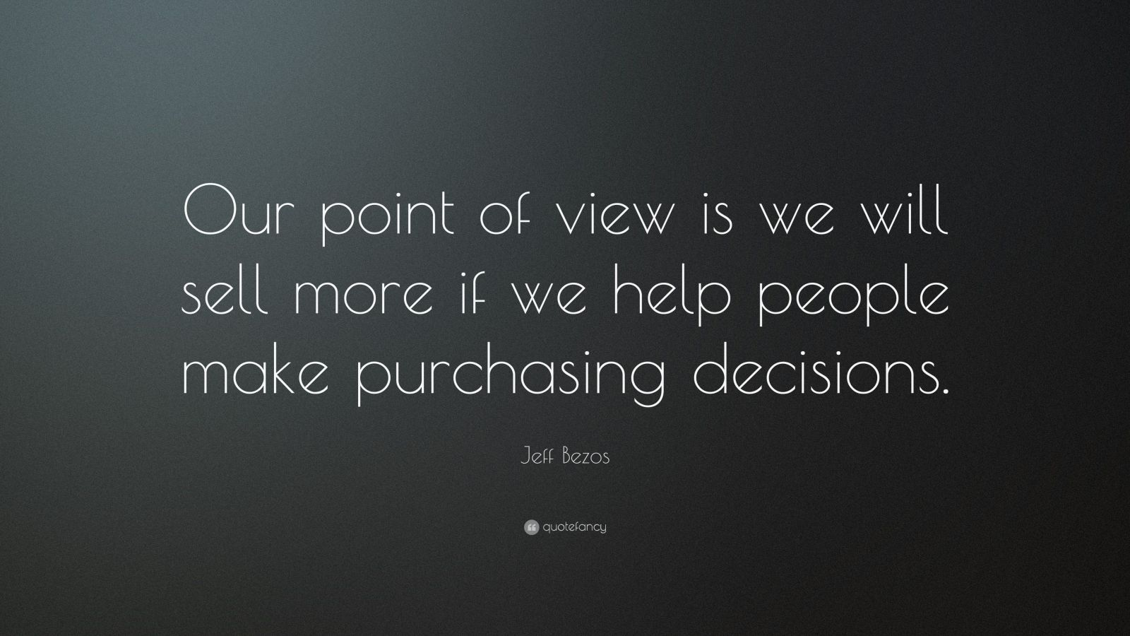 """Jeff Bezos Quote: """"Our point of view is we will sell more if we help people make purchasing decisions."""""""