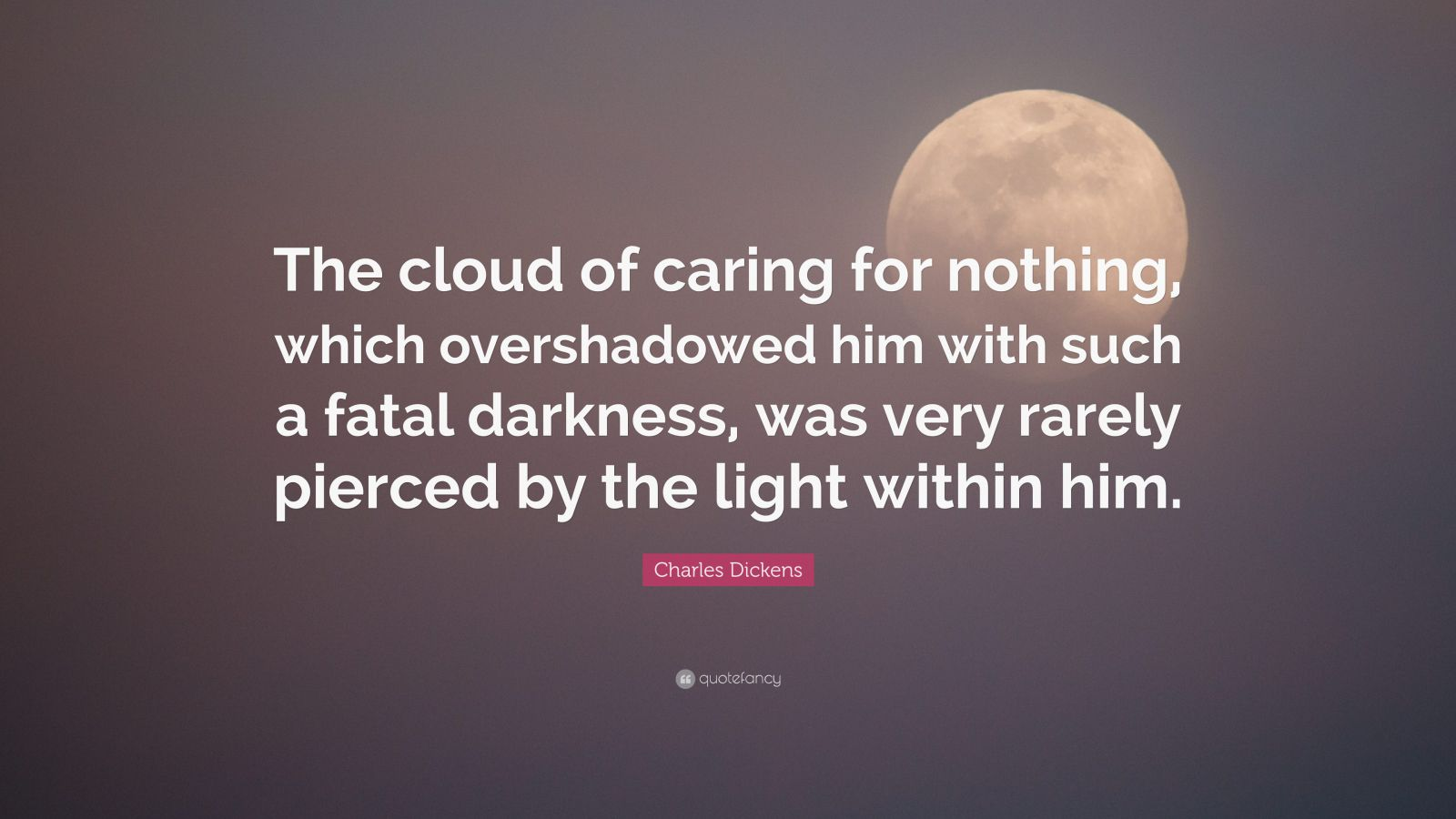 "Charles Dickens Quote: ""The cloud of caring for nothing, which overshadowed him with such a fatal darkness, was very rarely pierced by the light within him."""