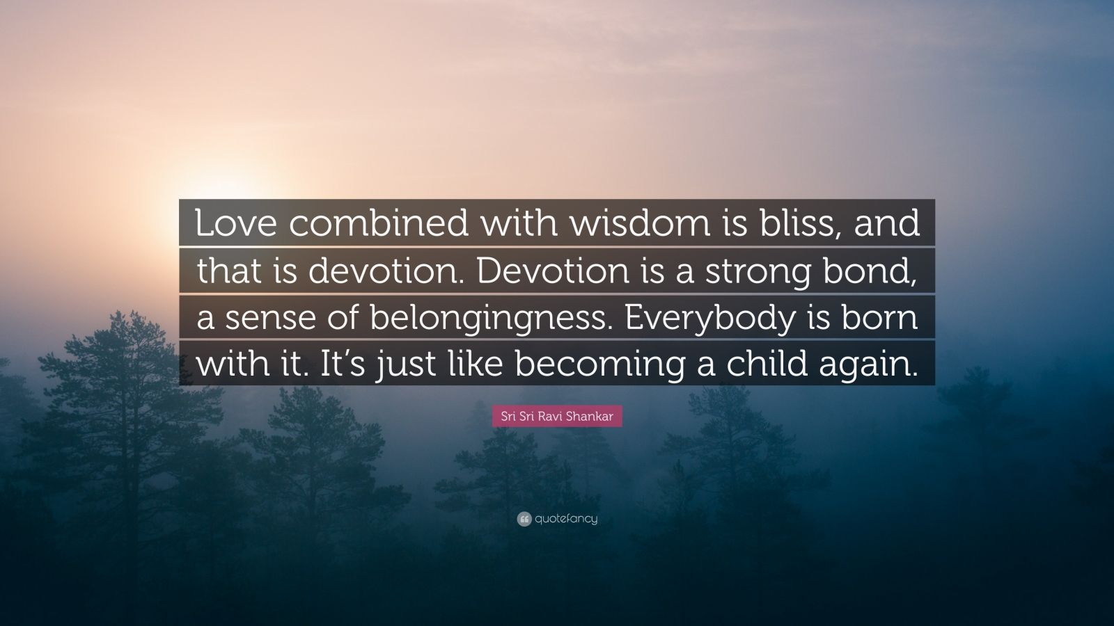 """Sri Sri Ravi Shankar Quote: """"Love combined with wisdom is bliss, and that is devotion. Devotion is a strong bond, a sense of belongingness. Everybody is born with it. It's just like becoming a child again."""""""