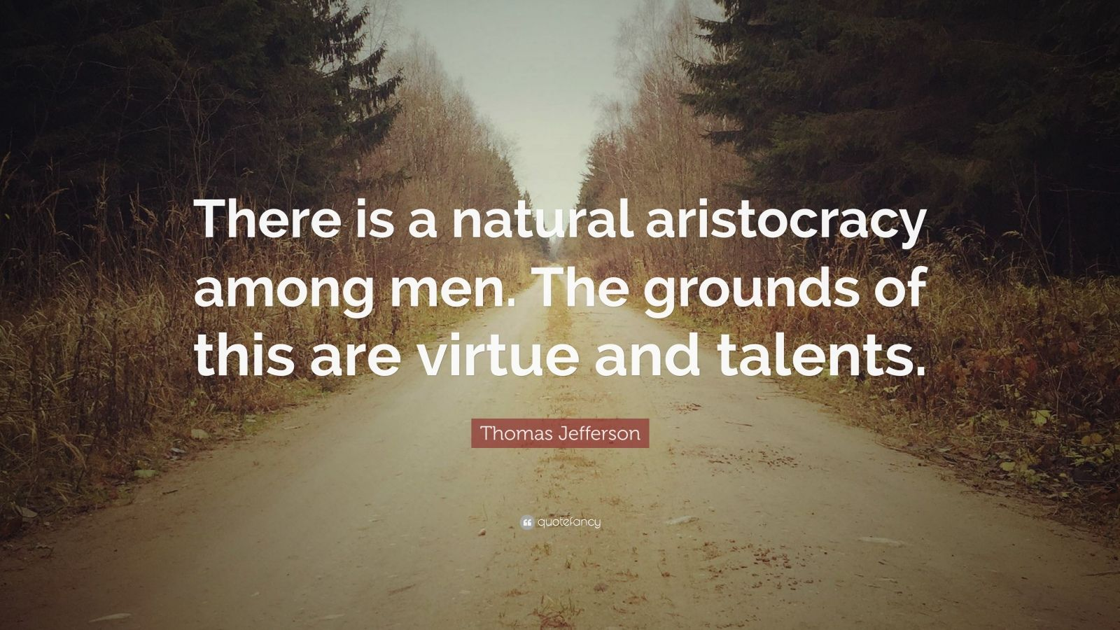 """Thomas Jefferson Quote: """"There is a natural aristocracy among men. The grounds of this are virtue and talents."""""""